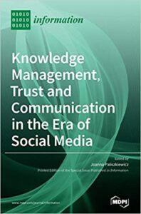 Paliszkiewicz, J., (ed.): Knowledge Management, Trust and Communication in the Era of Social Media, 2020, Multidisciplinary Digital Publishing Institute