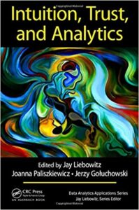 Liebowitz, J., Paliszkiewicz, J., Gołuchowski, J. (eds). (2018). Intuition, Trust, and Analytics, Boca Raton, FL, USA: CRC Press, Taylor & Francis Group, Auerbach Publications.